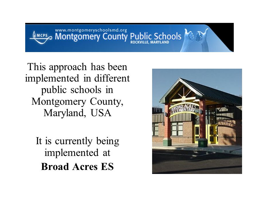 This approach has been implemented in different public schools in Montgomery County, Maryland, USA It is currently being implemented at Broad Acres ES
