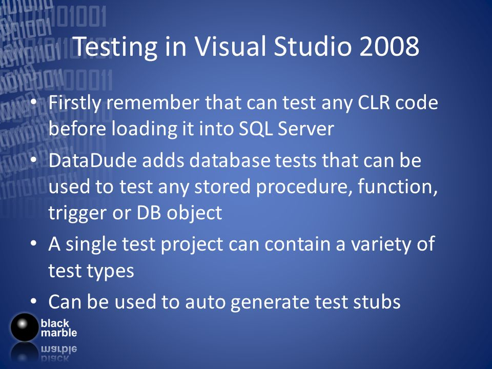 Testing in Visual Studio 2008 Firstly remember that can test any CLR code before loading it into SQL Server DataDude adds database tests that can be u