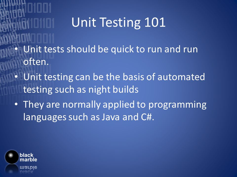 Unit Testing 101 Unit tests should be quick to run and run often. Unit testing can be the basis of automated testing such as night builds They are nor
