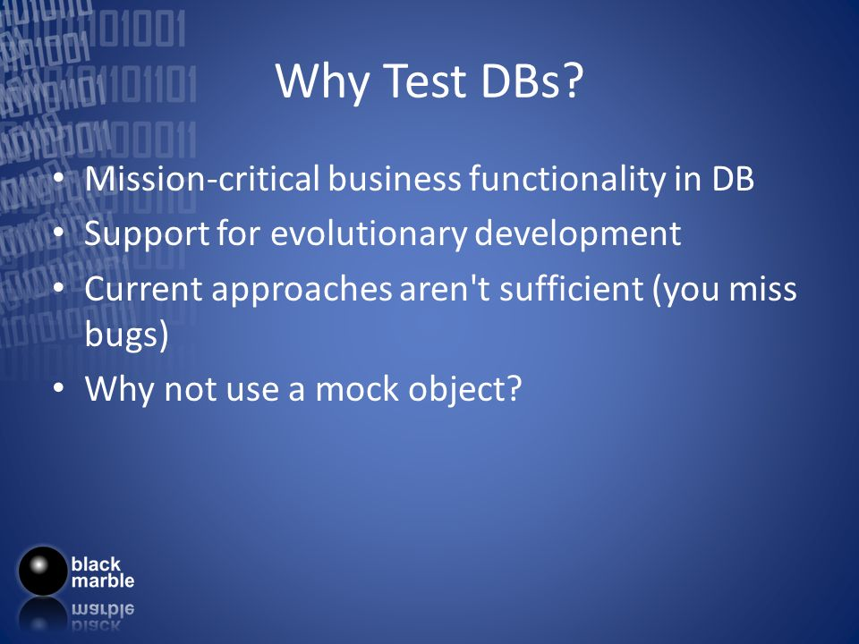 Why Test DBs? Mission-critical business functionality in DB Support for evolutionary development Current approaches aren't sufficient (you miss bugs)
