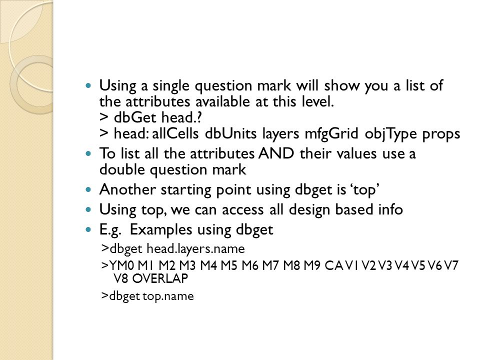 Using a single question mark will show you a list of the attributes available at this level. > dbGet head.? > head: allCells dbUnits layers mfgGrid ob