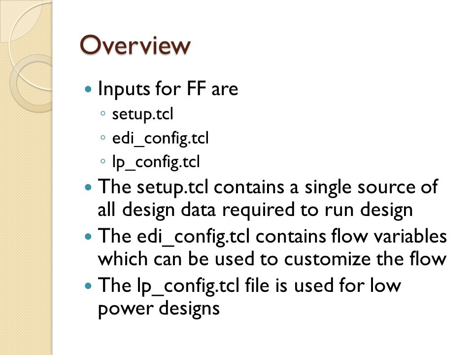 Overview Inputs for FF are setup.tcl edi_config.tcl lp_config.tcl The setup.tcl contains a single source of all design data required to run design The