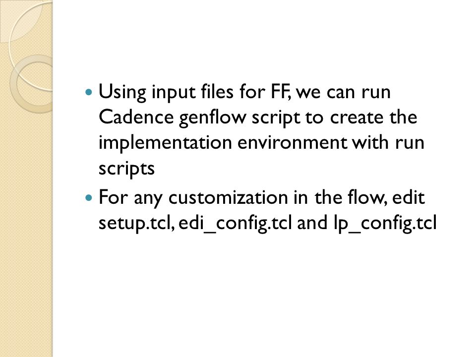 Using input files for FF, we can run Cadence genflow script to create the implementation environment with run scripts For any customization in the flo