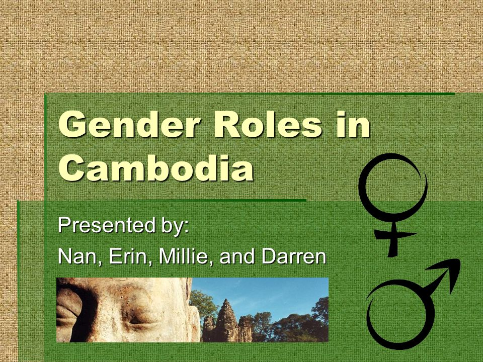 Gender Roles in Cambodia Presented by: Nan, Erin, Millie, and Darren