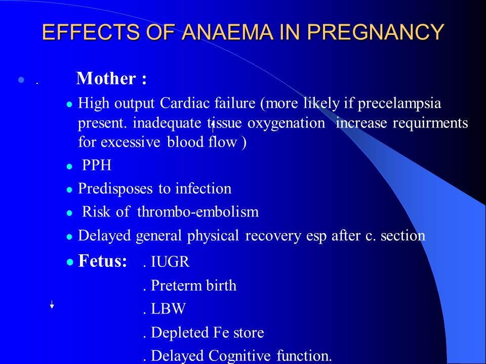 EFFECTS OF ANAEMA IN PREGNANCY. Mother : High output Cardiac failure (more likely if precelampsia present. inadequate tissue oxygenation increase requ