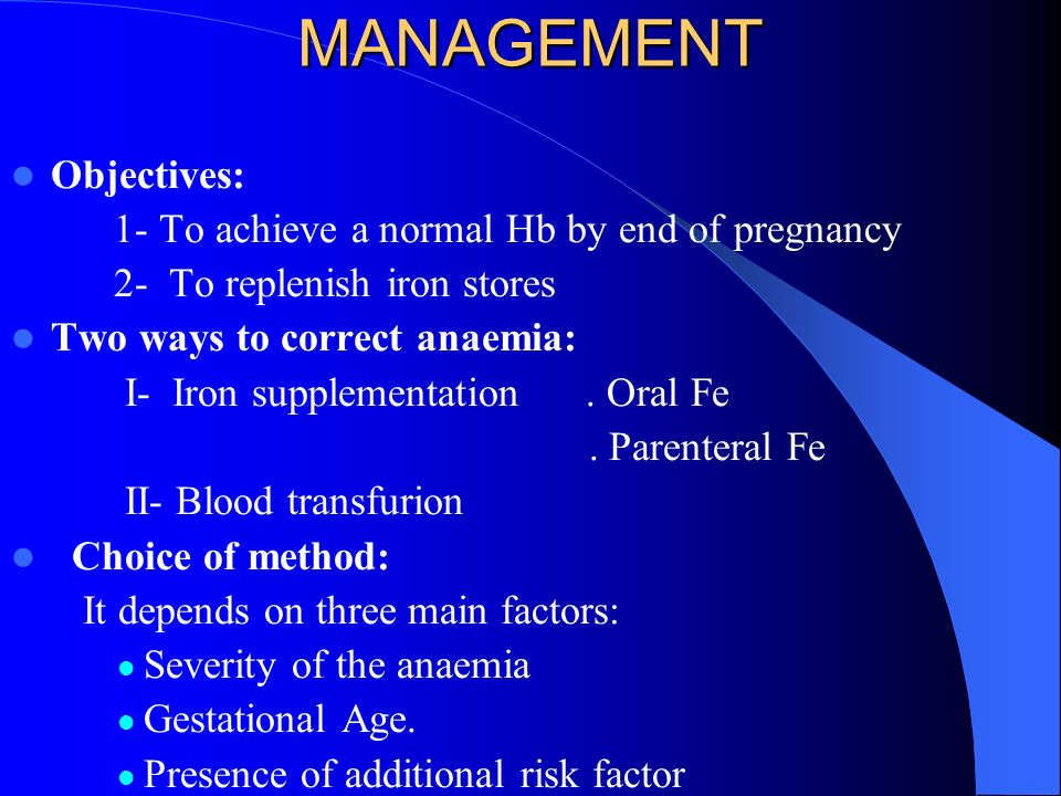 MANAGEMENT Objectives: 1- To achieve a normal Hb by end of pregnancy 2- To replenish iron stores Two ways to correct anaemia: I- Iron supplementation.