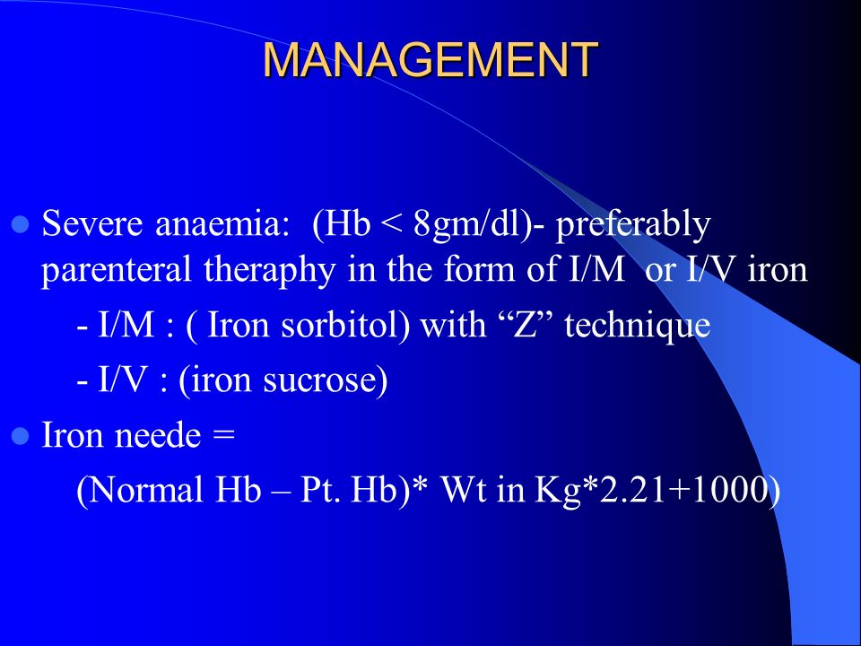 MANAGEMENT Severe anaemia: (Hb < 8gm/dl)- preferably parenteral theraphy in the form of I/M or I/V iron - I/M : ( Iron sorbitol) with Z technique - I/