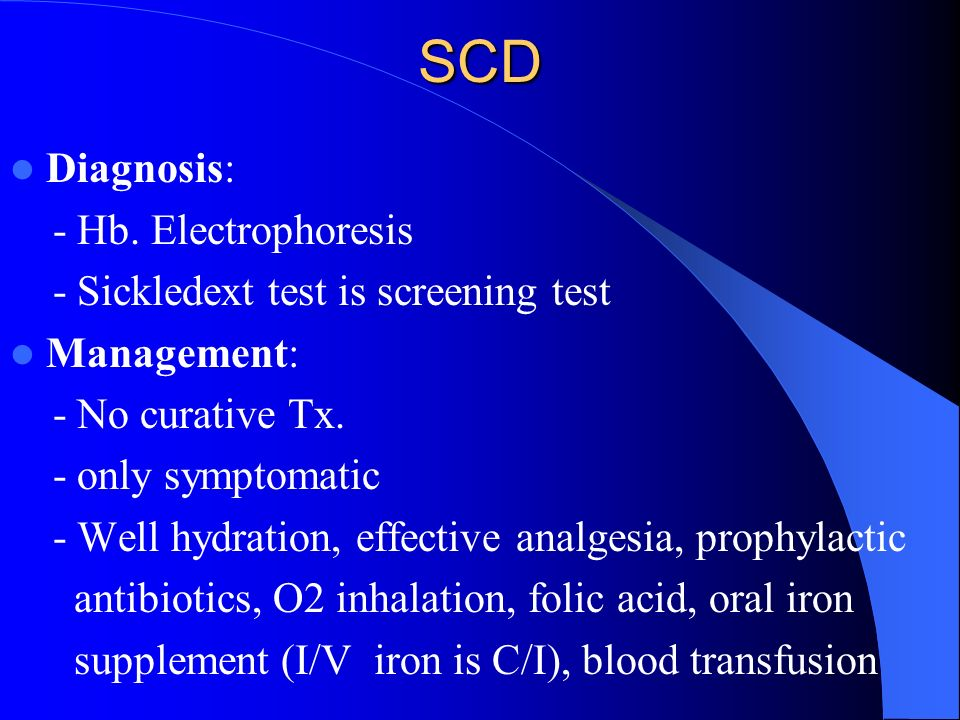 SCD Diagnosis: - Hb. Electrophoresis - Sickledext test is screening test Management: - No curative Tx. - only symptomatic - Well hydration, effective