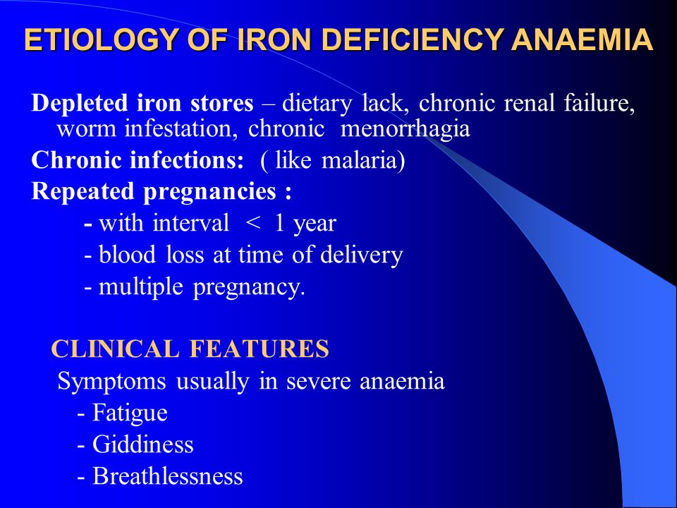 ETIOLOGY OF IRON DEFICIENCY ANAEMIA Depleted iron stores – dietary lack, chronic renal failure, worm infestation, chronic menorrhagia Chronic infectio