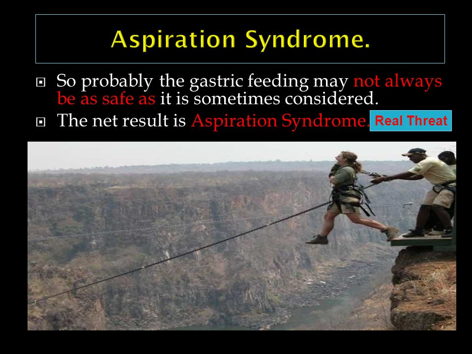 So probably the gastric feeding may not always be as safe as it is sometimes considered. The net result is Aspiration Syndrome. Heyland DK 199-AM J Re
