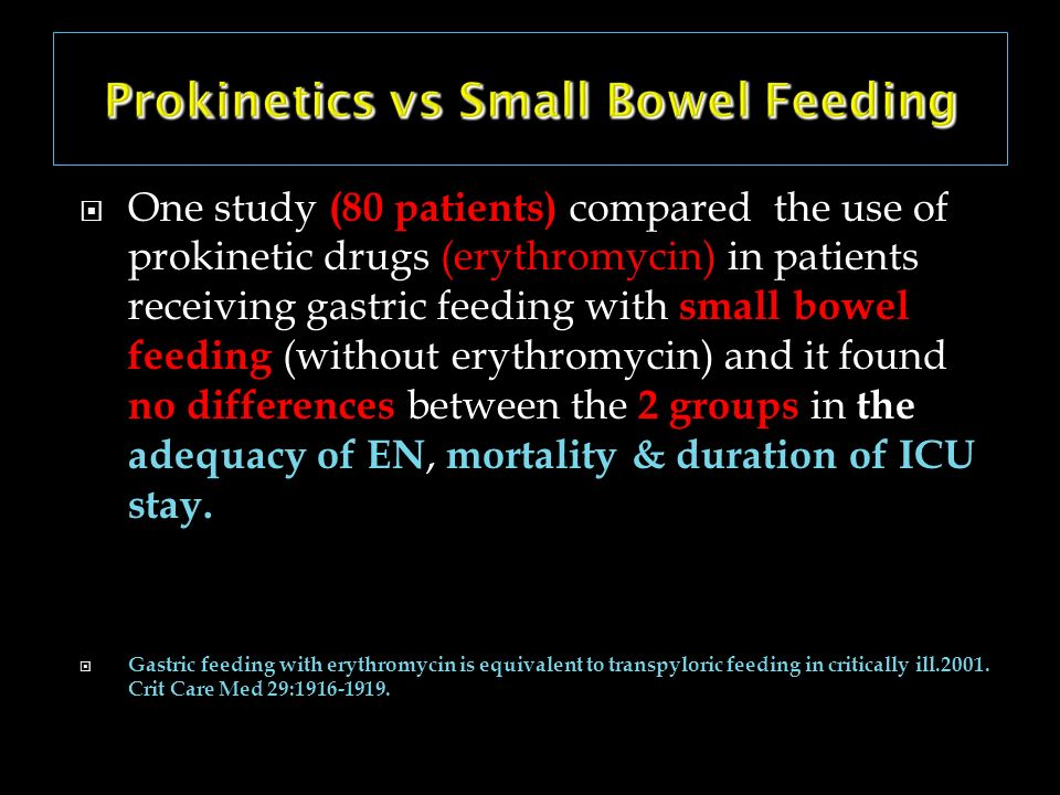 Prokinetics vs Small Bowel Feeding One study (80 patients) compared the use of prokinetic drugs (erythromycin) in patients receiving gastric feeding w