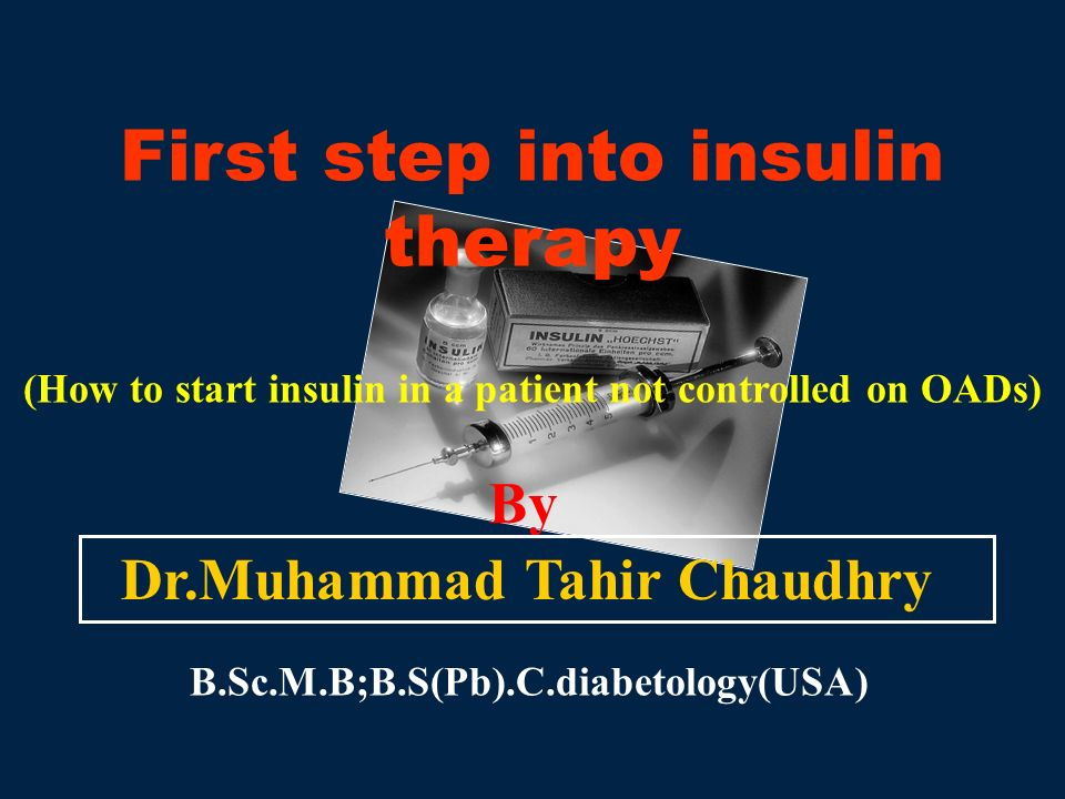 First step into insulin therapy (How to start insulin in a patient not controlled on OADs) By Dr.Muhammad Tahir Chaudhry B.Sc.M.B;B.S(Pb).C.diabetolog