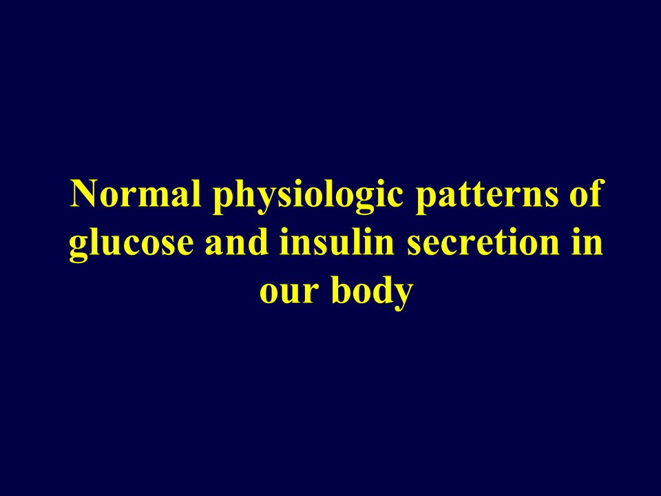 Normal physiologic patterns of glucose and insulin secretion in our body