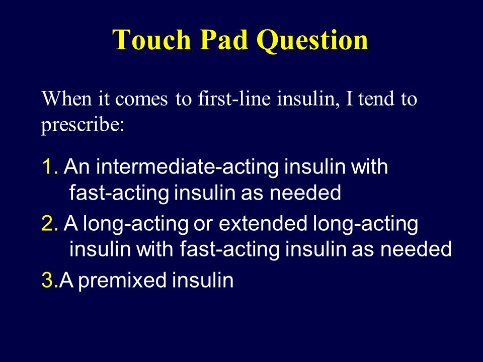 Touch Pad Question When it comes to first-line insulin, I tend to prescribe: 1. An intermediate-acting insulin with fast-acting insulin as needed 2. A