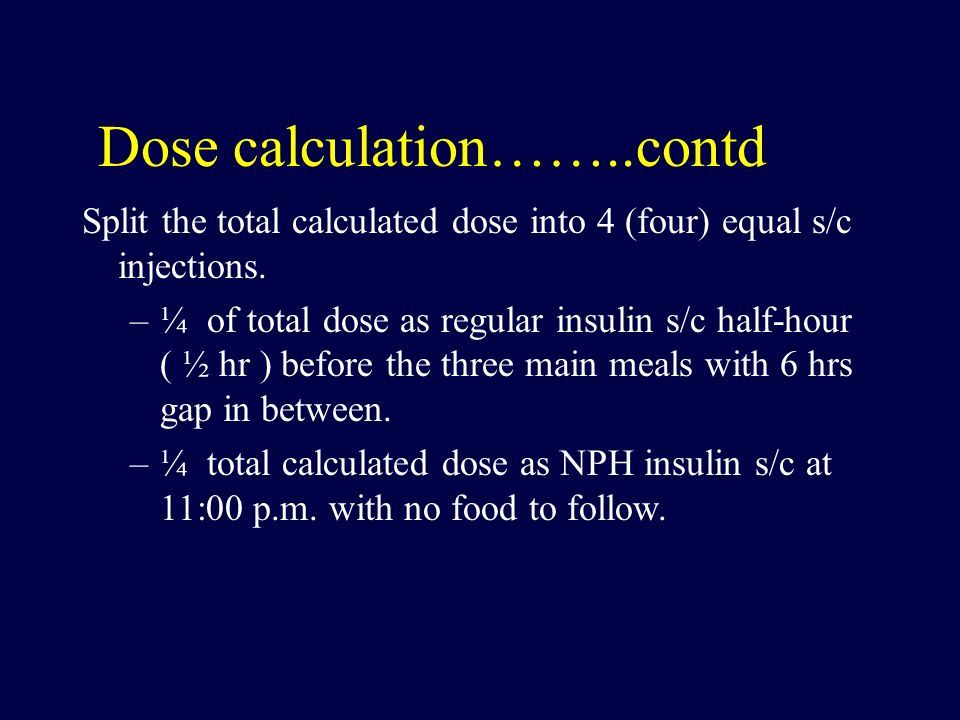 Dose calculation……..contd Split the total calculated dose into 4 (four) equal s/c injections. –¼ of total dose as regular insulin s/c half-hour ( ½ hr