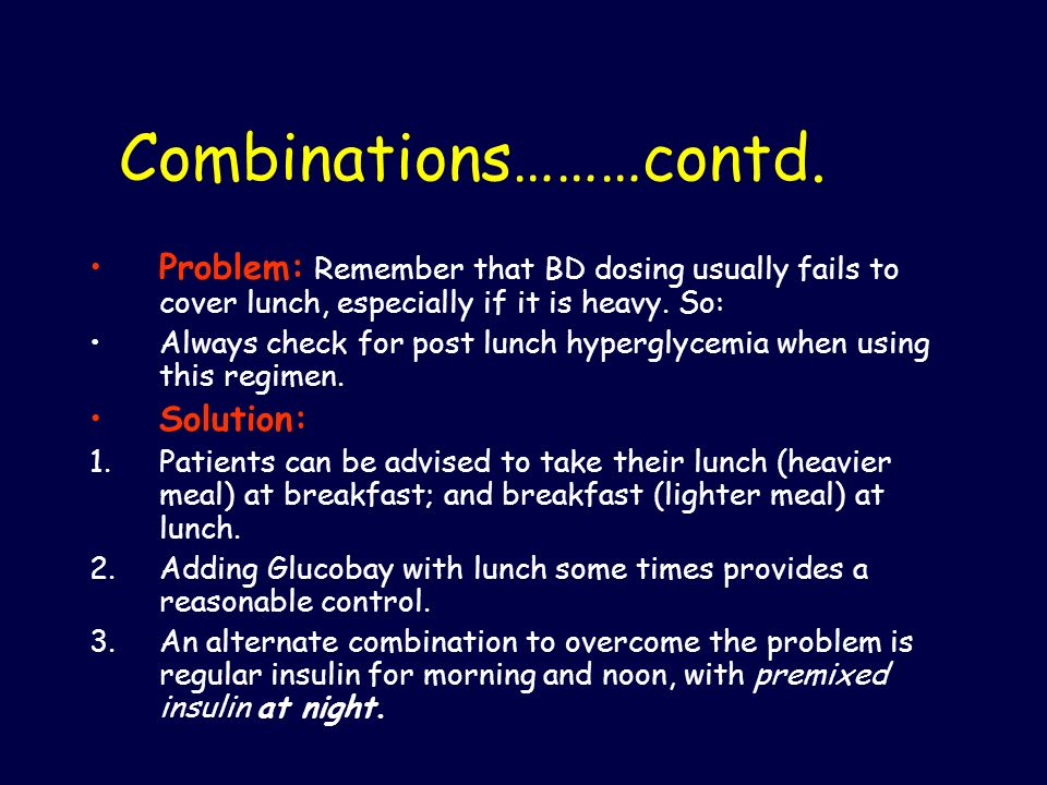 Combinations………contd. Problem: Remember that BD dosing usually fails to cover lunch, especially if it is heavy. So: Always check for post lunch hyperg