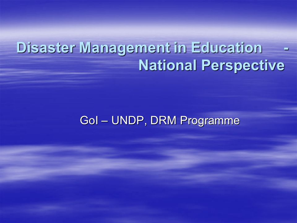 Disaster Management in Education- National Perspective GoI – UNDP, DRM Programme
