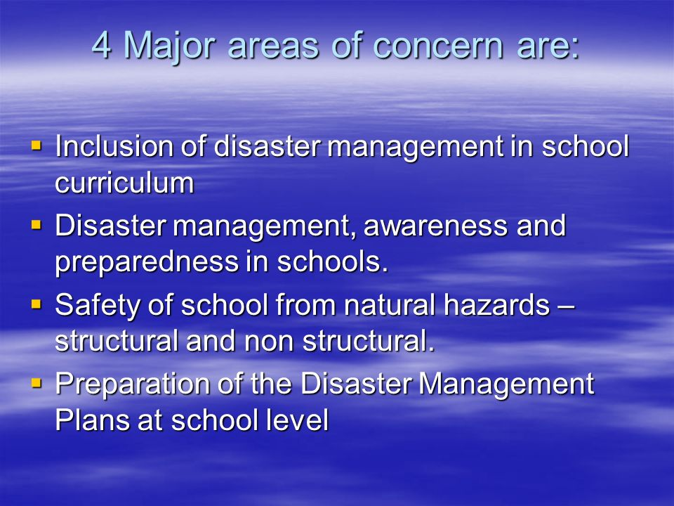 4 Major areas of concern are: Inclusion of disaster management in school curriculum Inclusion of disaster management in school curriculum Disaster man
