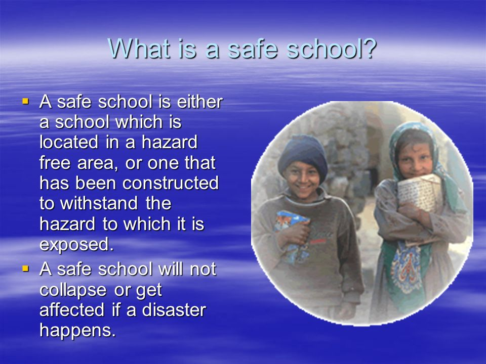 What is a safe school? A safe school is either a school which is located in a hazard free area, or one that has been constructed to withstand the haza