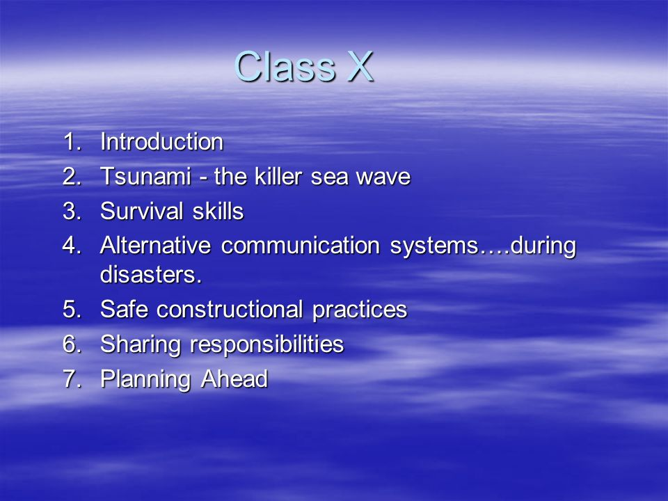 Class X 1.Introduction 2.Tsunami - the killer sea wave 3.Survival skills 4.Alternative communication systems….during disasters. 5.Safe constructional