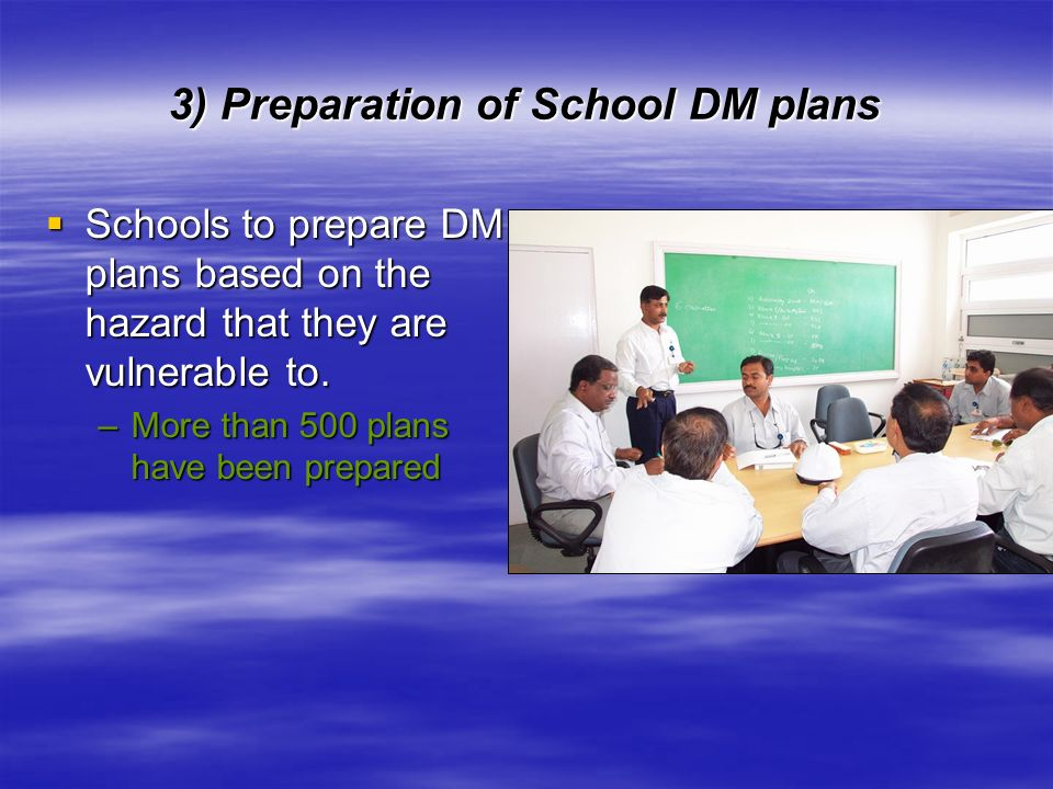 3) Preparation of School DM plans Schools to prepare DM plans based on the hazard that they are vulnerable to. Schools to prepare DM plans based on th