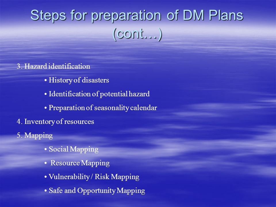 Steps for preparation of DM Plans (cont…) 3. Hazard identification History of disasters Identification of potential hazard Preparation of seasonality