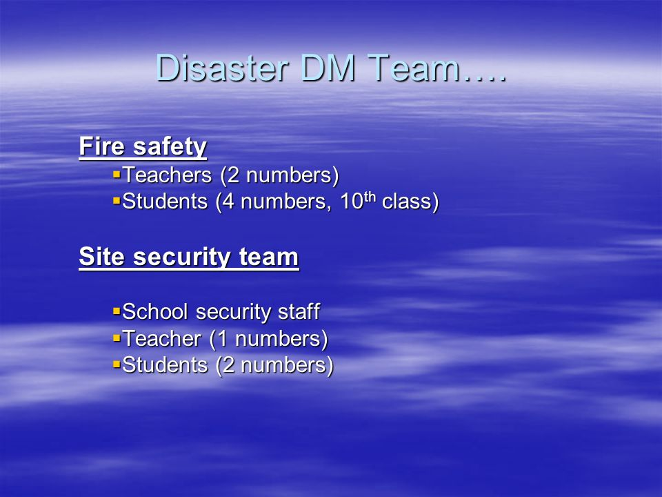 Disaster DM Team…. Fire safety Teachers (2 numbers) Teachers (2 numbers) Students (4 numbers, 10 th class) Students (4 numbers, 10 th class) Site secu