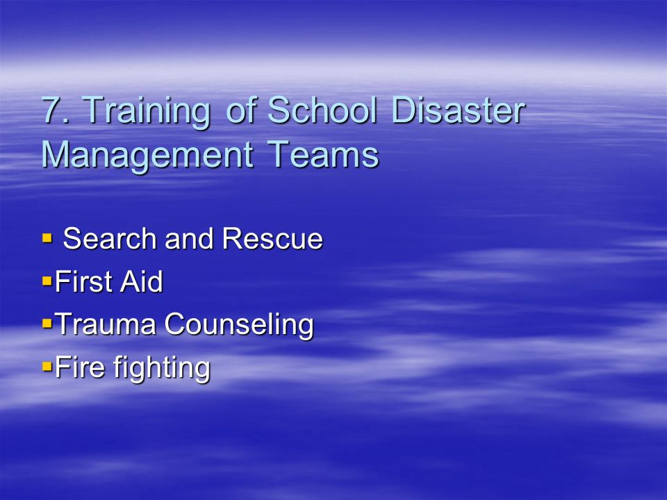 7. Training of School Disaster Management Teams Search and Rescue Search and Rescue First Aid First Aid Trauma Counseling Trauma Counseling Fire fight