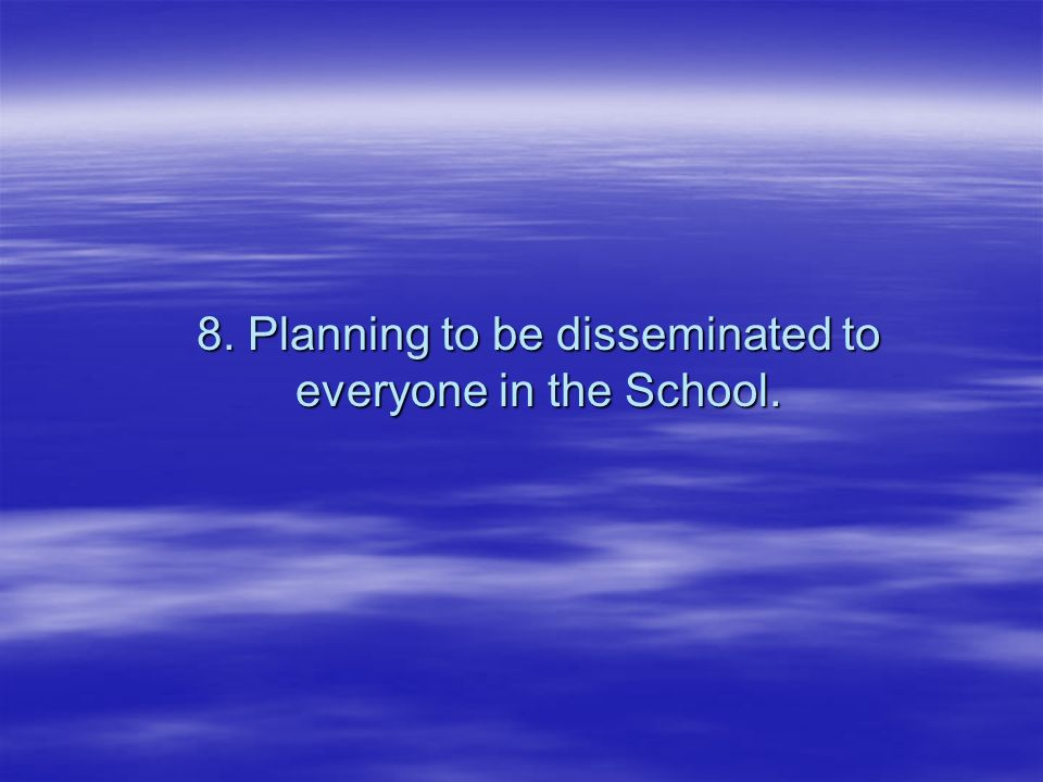 8. Planning to be disseminated to everyone in the School.