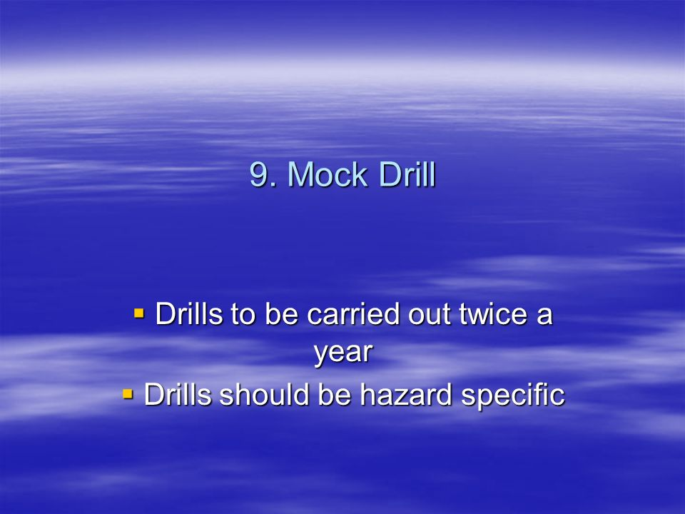 9. Mock Drill Drills to be carried out twice a year Drills to be carried out twice a year Drills should be hazard specific Drills should be hazard spe