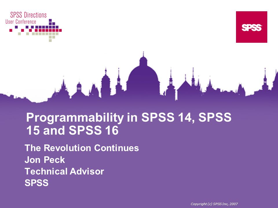 Programmability in SPSS 14, SPSS 15 and SPSS 16 The Revolution Continues Jon Peck Technical Advisor SPSS Copyright (c) SPSS Inc, 2007