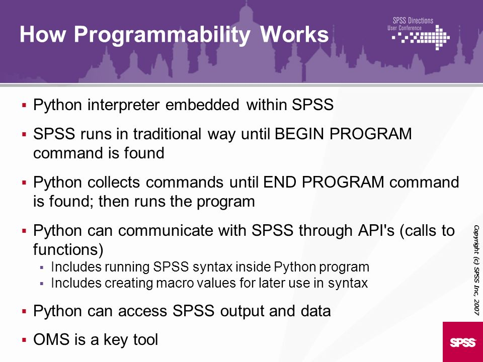 Python interpreter embedded within SPSS SPSS runs in traditional way until BEGIN PROGRAM command is found Python collects commands until END PROGRAM c