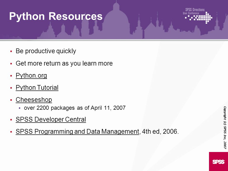 Be productive quickly Get more return as you learn more Python.org Python Tutorial Cheeseshop over 2200 packages as of April 11, 2007 SPSS Developer C