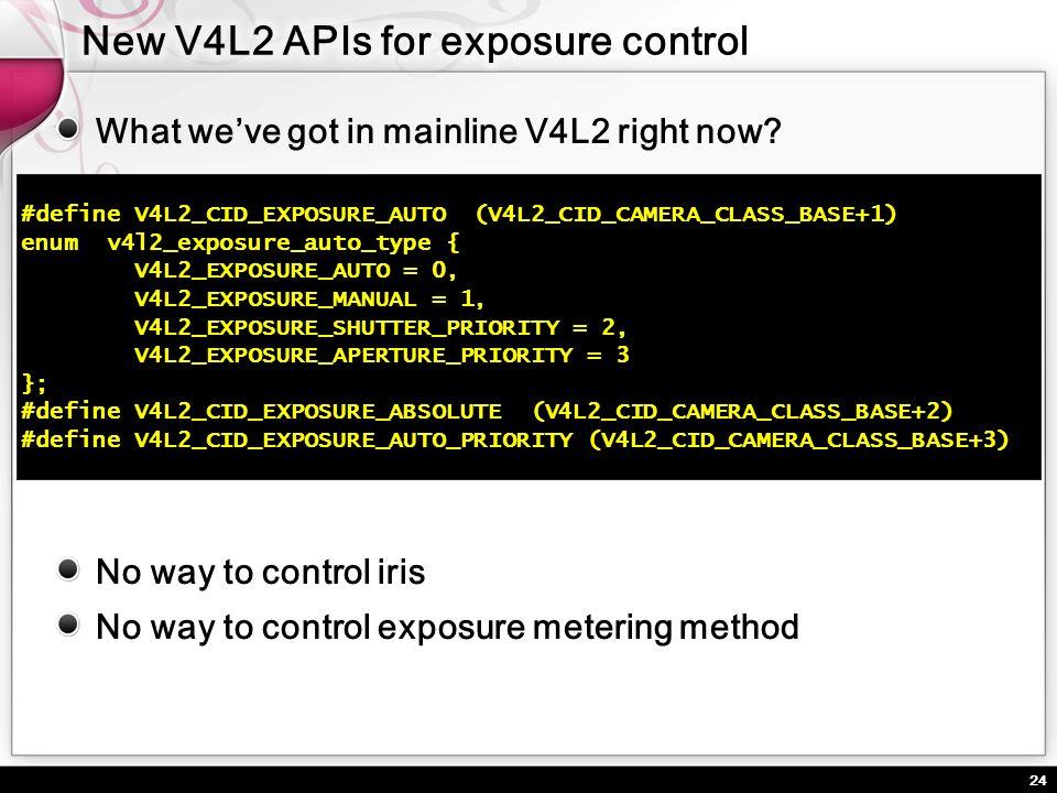 24 What weve got in mainline V4L2 right now? #define V4L2_CID_EXPOSURE_AUTO (V4L2_CID_CAMERA_CLASS_BASE+1) enum v4l2_exposure_auto_type { V4L2_EXPOSUR