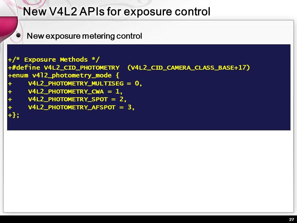 27 New exposure metering control +/* Exposure Methods */ +#define V4L2_CID_PHOTOMETRY(V4L2_CID_CAMERA_CLASS_BASE+17) +enum v4l2_photometry_mode { + V4