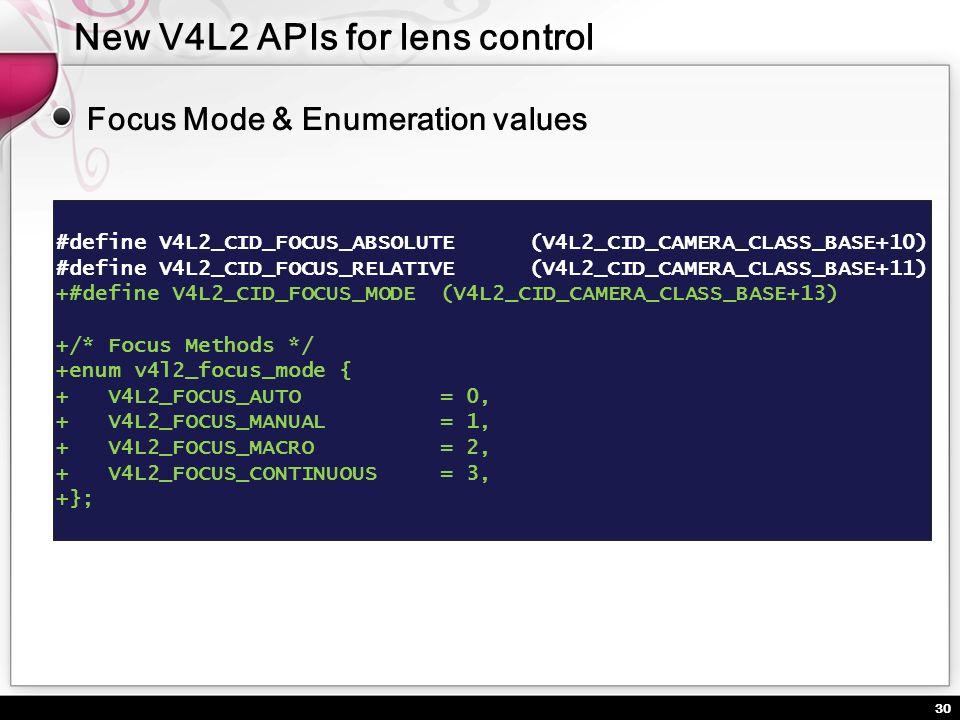 30 Focus Mode & Enumeration values #define V4L2_CID_FOCUS_ABSOLUTE (V4L2_CID_CAMERA_CLASS_BASE+10) #define V4L2_CID_FOCUS_RELATIVE (V4L2_CID_CAMERA_CL