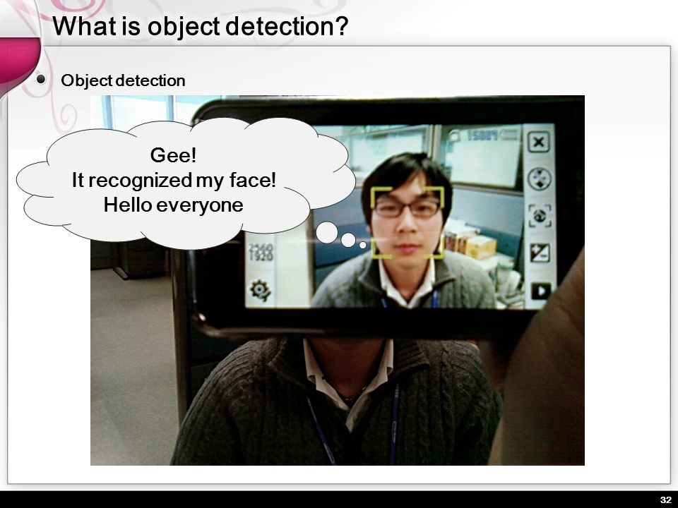 32 Object detection Gee! It recognized my face! Hello everyone