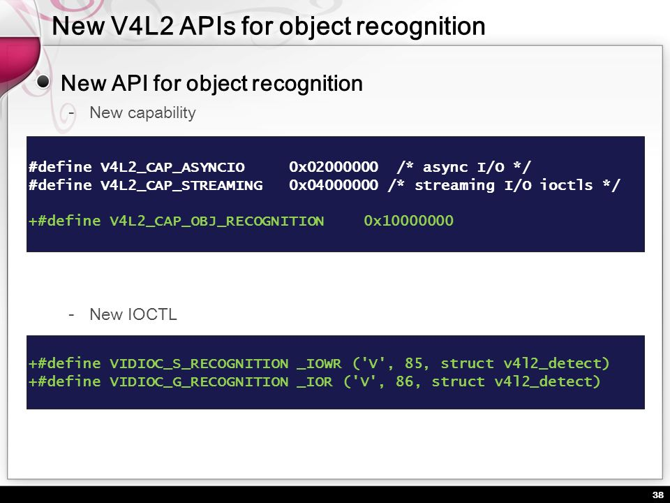 38 New API for object recognition New capability #define V4L2_CAP_ASYNCIO 0x02000000 /* async I/O */ #define V4L2_CAP_STREAMING 0x04000000 /* streamin