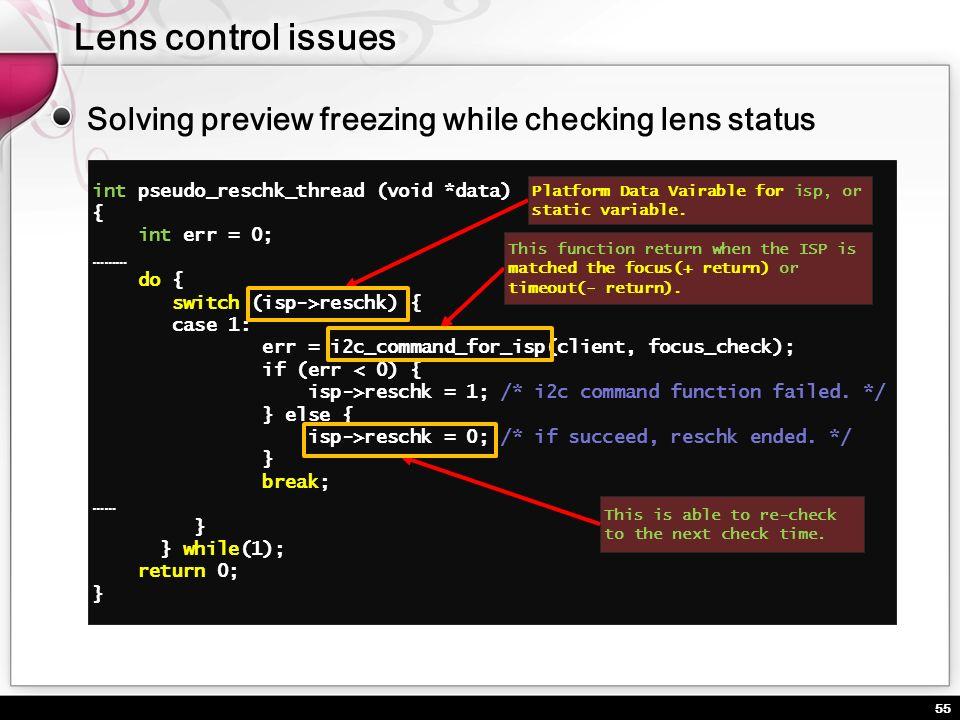 55 Solving preview freezing while checking lens status int pseudo_reschk_thread (void *data) { int err = 0; ……… do { switch (isp->reschk) { case 1: er