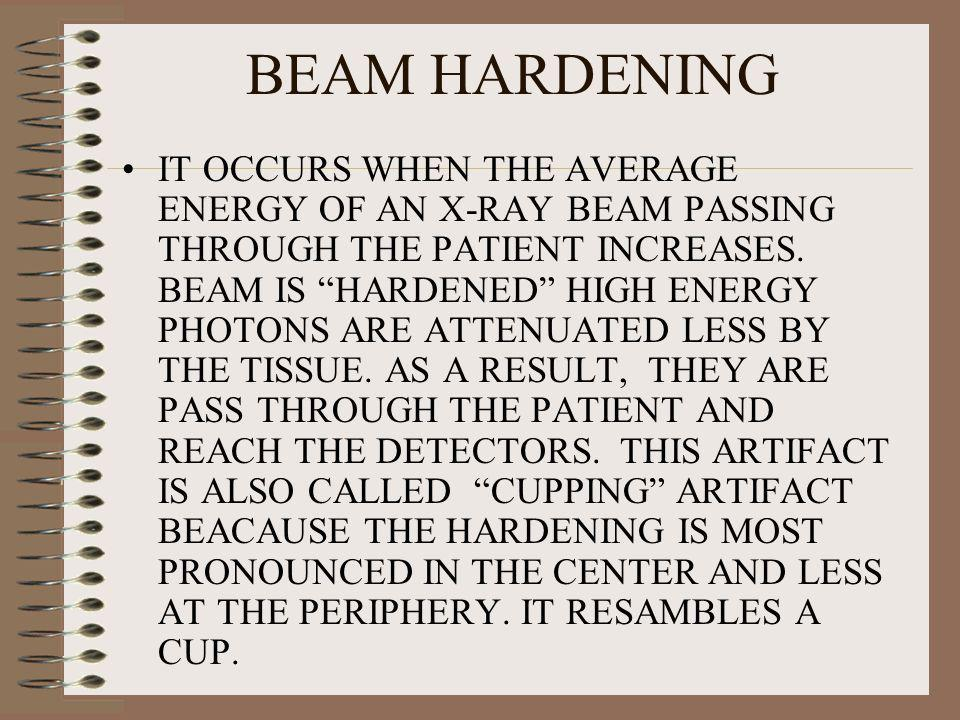 BEAM HARDENING IT OCCURS WHEN THE AVERAGE ENERGY OF AN X-RAY BEAM PASSING THROUGH THE PATIENT INCREASES. BEAM IS HARDENED HIGH ENERGY PHOTONS ARE ATTE