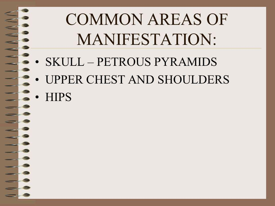 COMMON AREAS OF MANIFESTATION: SKULL – PETROUS PYRAMIDS UPPER CHEST AND SHOULDERS HIPS