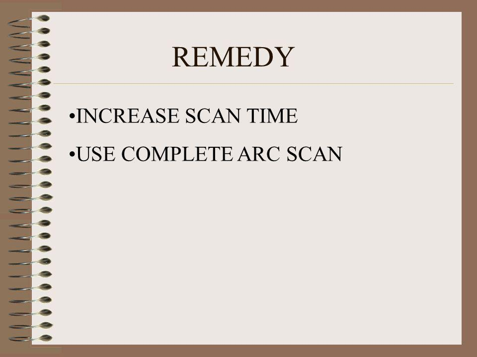 REMEDY INCREASE SCAN TIME USE COMPLETE ARC SCAN