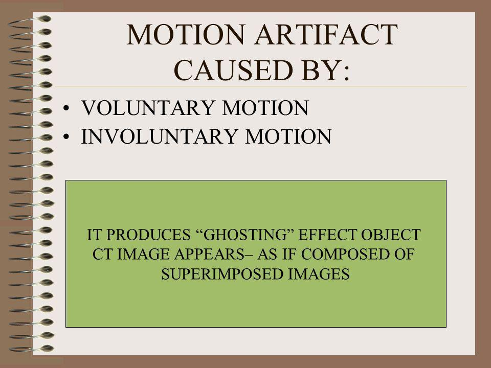 MOTION ARTIFACT CAUSED BY: VOLUNTARY MOTION INVOLUNTARY MOTION IT PRODUCES GHOSTING EFFECT OBJECT CT IMAGE APPEARS– AS IF COMPOSED OF SUPERIMPOSED IMA
