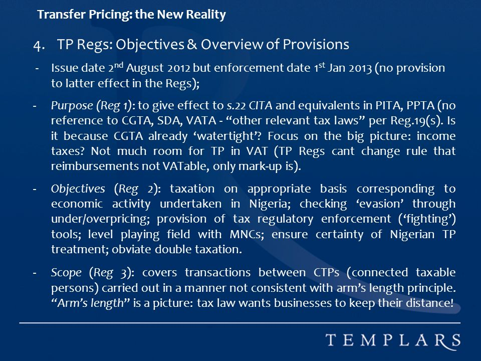 Transfer Pricing: the New Reality 4.TP Regs: Objectives & Overview of Provisions - Issue date 2 nd August 2012 but enforcement date 1 st Jan 2013 (no provision to latter effect in the Regs); -Purpose (Reg 1): to give effect to s.22 CITA and equivalents in PITA, PPTA (no reference to CGTA, SDA, VATA - other relevant tax laws per Reg.19(s).