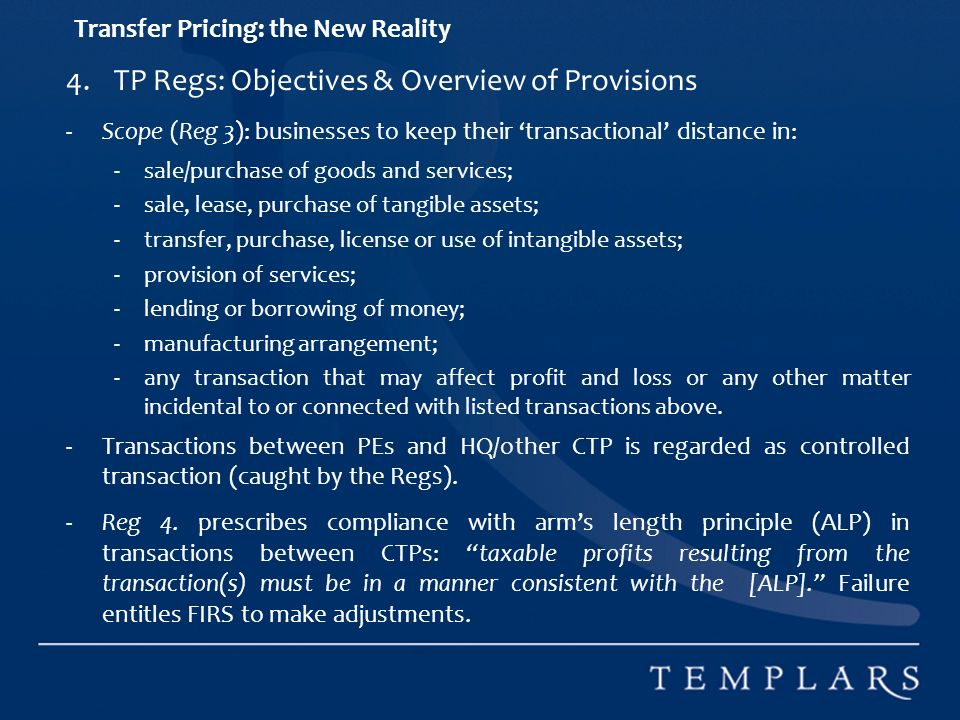 Transfer Pricing: the New Reality 4.TP Regs: Objectives & Overview of Provisions -Scope (Reg 3): businesses to keep their transactional distance in: -sale/purchase of goods and services; -sale, lease, purchase of tangible assets; -transfer, purchase, license or use of intangible assets; -provision of services; -lending or borrowing of money; -manufacturing arrangement; -any transaction that may affect profit and loss or any other matter incidental to or connected with listed transactions above.