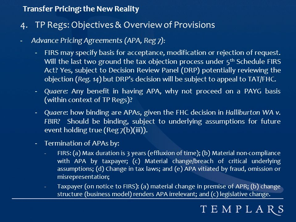 Transfer Pricing: the New Reality 4.TP Regs: Objectives & Overview of Provisions -Advance Pricing Agreements (APA, Reg 7) : -FIRS may specify basis for acceptance, modification or rejection of request.