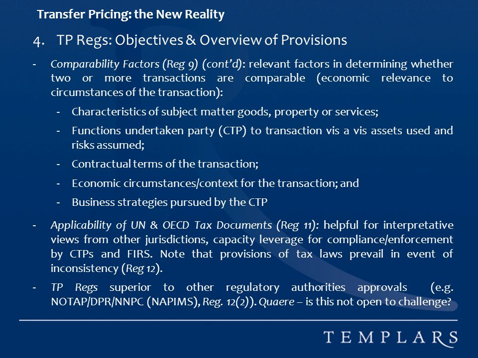 Transfer Pricing: the New Reality 4.TP Regs: Objectives & Overview of Provisions -Comparability Factors (Reg 9) (contd): relevant factors in determining whether two or more transactions are comparable (economic relevance to circumstances of the transaction): -Characteristics of subject matter goods, property or services; -Functions undertaken party (CTP) to transaction vis a vis assets used and risks assumed; -Contractual terms of the transaction; -Economic circumstances/context for the transaction; and -Business strategies pursued by the CTP -Applicability of UN & OECD Tax Documents (Reg 11): helpful for interpretative views from other jurisdictions, capacity leverage for compliance/enforcement by CTPs and FIRS.