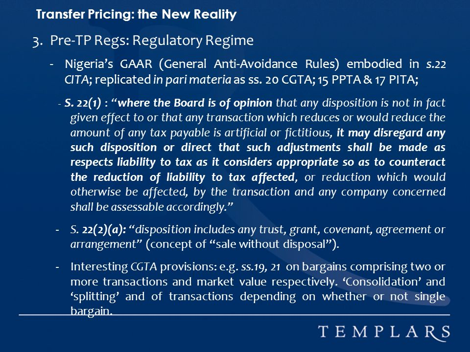 Transfer Pricing: the New Reality 3.Pre-TP Regs: Regulatory Regime - Nigerias GAAR (General Anti-Avoidance Rules) embodied in s.22 CITA; replicated in pari materia as ss.