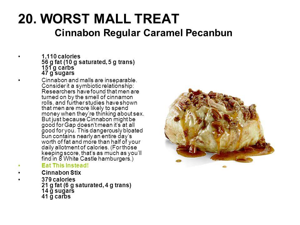 20. WORST MALL TREAT Cinnabon Regular Caramel Pecanbun 1,110 calories 56 g fat (10 g saturated, 5 g trans) 151 g carbs 47 g sugars Cinnabon and malls