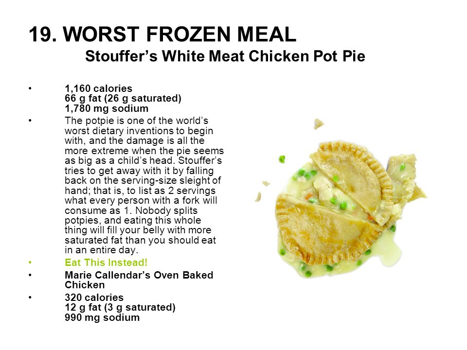 19. WORST FROZEN MEAL Stouffers White Meat Chicken Pot Pie 1,160 calories 66 g fat (26 g saturated) 1,780 mg sodium The potpie is one of the worlds wo